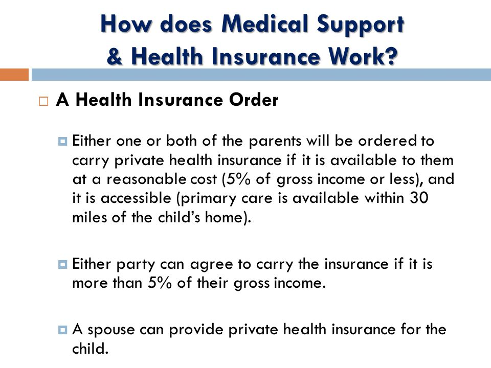  A Health Insurance Order  Either one or both of the parents will be ordered to carry private health insurance if it is available to them at a reasonable cost (5% of gross income or less), and it is accessible (primary care is available within 30 miles of the child's home).