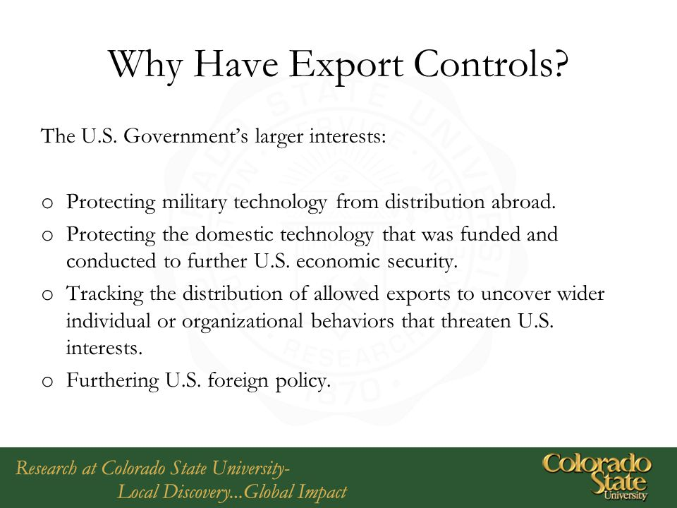 Why Have Export Controls? The U.S. Government's larger interests: o Protecting military technology from distribution abroad. o Protecting the domestic