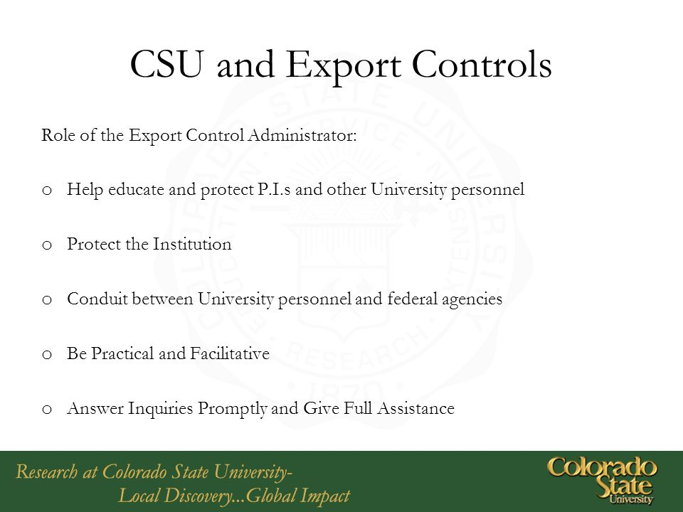 CSU and Export Controls Role of the Export Control Administrator: o Help educate and protect P.I.s and other University personnel o Protect the Instit