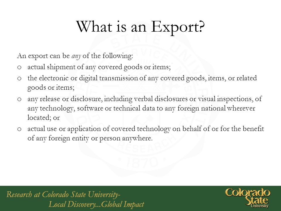 What is an Export? An export can be any of the following: o actual shipment of any covered goods or items; o the electronic or digital transmission of