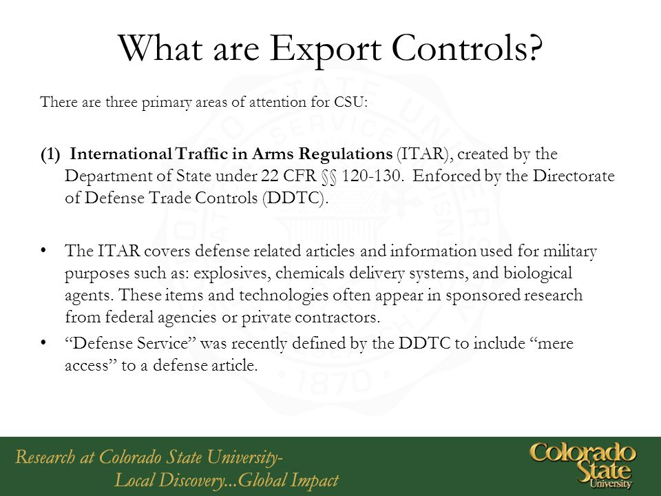 What are Export Controls? There are three primary areas of attention for CSU: (1) International Traffic in Arms Regulations (ITAR), created by the Dep