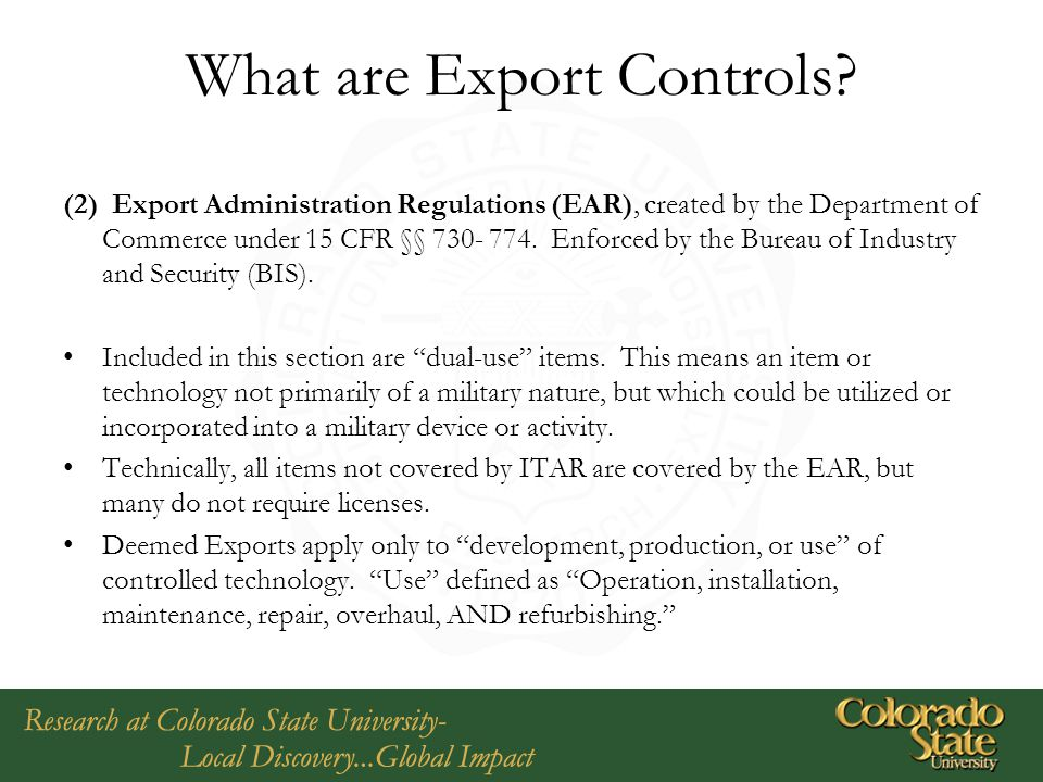 What are Export Controls? (2) Export Administration Regulations (EAR), created by the Department of Commerce under 15 CFR §§ 730- 774. Enforced by the