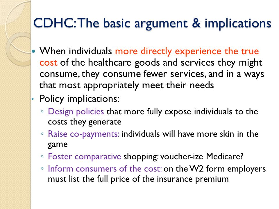 When individuals more directly experience the true cost of the healthcare goods and services they might consume, they consume fewer services, and in a ways that most appropriately meet their needs Policy implications: ◦ Design policies that more fully expose individuals to the costs they generate ◦ Raise co-payments: individuals will have more skin in the game ◦ Foster comparative shopping: voucher-ize Medicare.