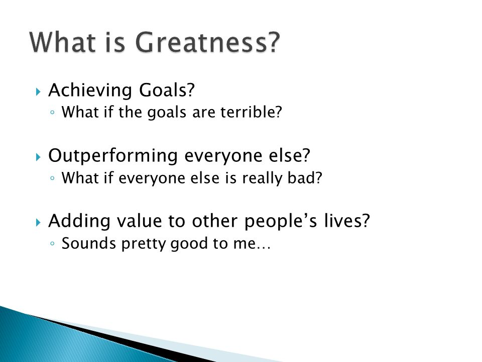  Achieving Goals? ◦ What if the goals are terrible?  Outperforming everyone else? ◦ What if everyone else is really bad?  Adding value to other peo