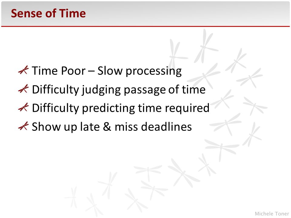 Sense of Time Time Poor – Slow processing Difficulty judging passage of time Difficulty predicting time required Show up late & miss deadlines