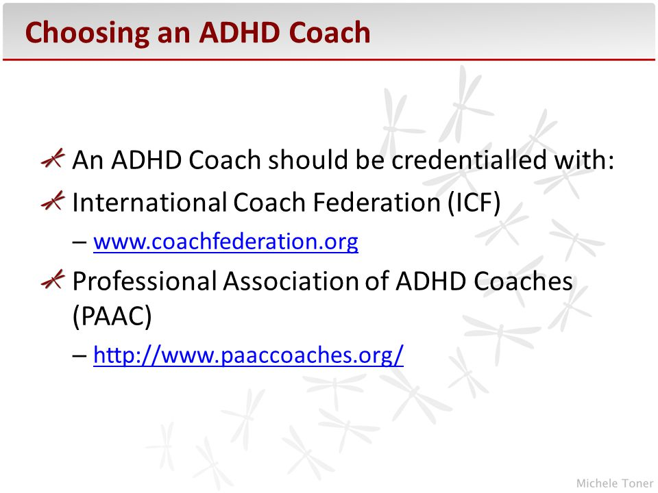 Choosing an ADHD Coach An ADHD Coach should be credentialled with: International Coach Federation (ICF) –     Professional Association of ADHD Coaches (PAAC) –
