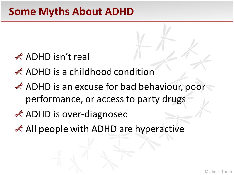 ADHD isn't real ADHD is a childhood condition ADHD is an excuse for bad behaviour, poor performance, or access to party drugs ADHD is over-diagnosed All people with ADHD are hyperactive Some Myths About ADHD
