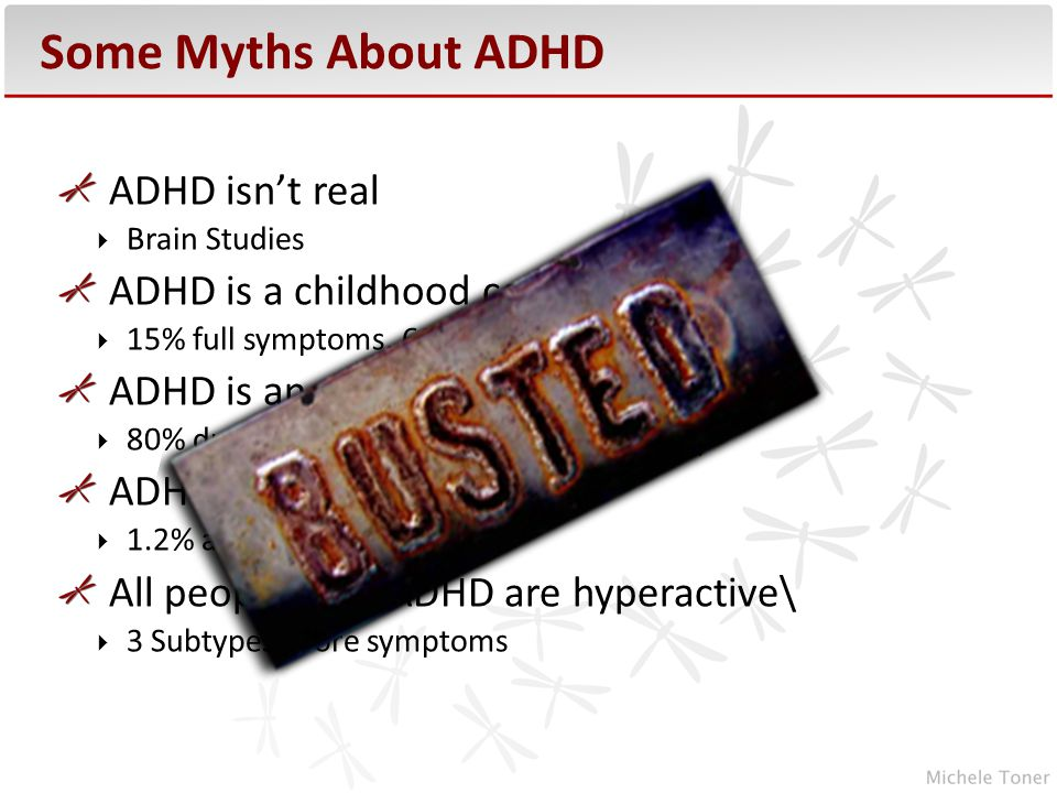 ADHD isn't real  Brain Studies ADHD is a childhood condition:  15% full symptoms, 60% partial remission ADHD is an excuse for ……  80% due to genetics (familial & molecular) ADHD is over-diagnosed  1.2% and 0.5% All people with ADHD are hyperactive\  3 Subtypes- Core symptoms Some Myths About ADHD