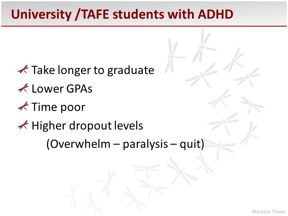 University /TAFE students with ADHD Take longer to graduate Lower GPAs Time poor Higher dropout levels (Overwhelm – paralysis – quit)