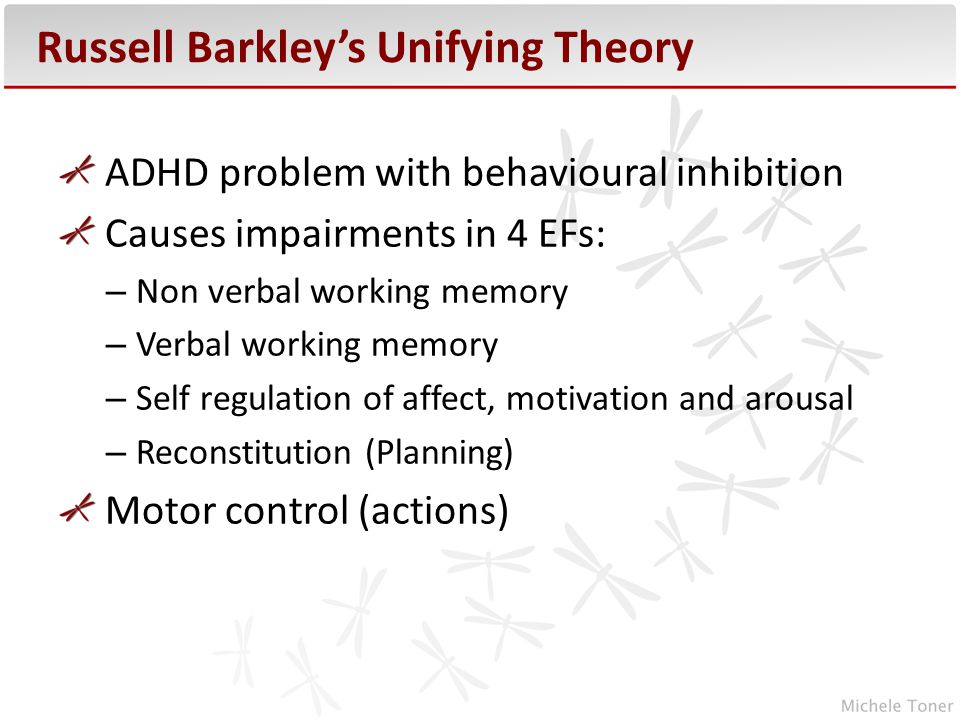 Russell Barkley's Unifying Theory ADHD problem with behavioural inhibition Causes impairments in 4 EFs: – Non verbal working memory – Verbal working memory – Self regulation of affect, motivation and arousal – Reconstitution (Planning) Motor control (actions)