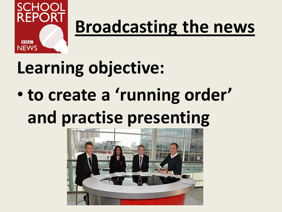 Broadcasting the news Learning objective: to create a 'running order' and practise presenting