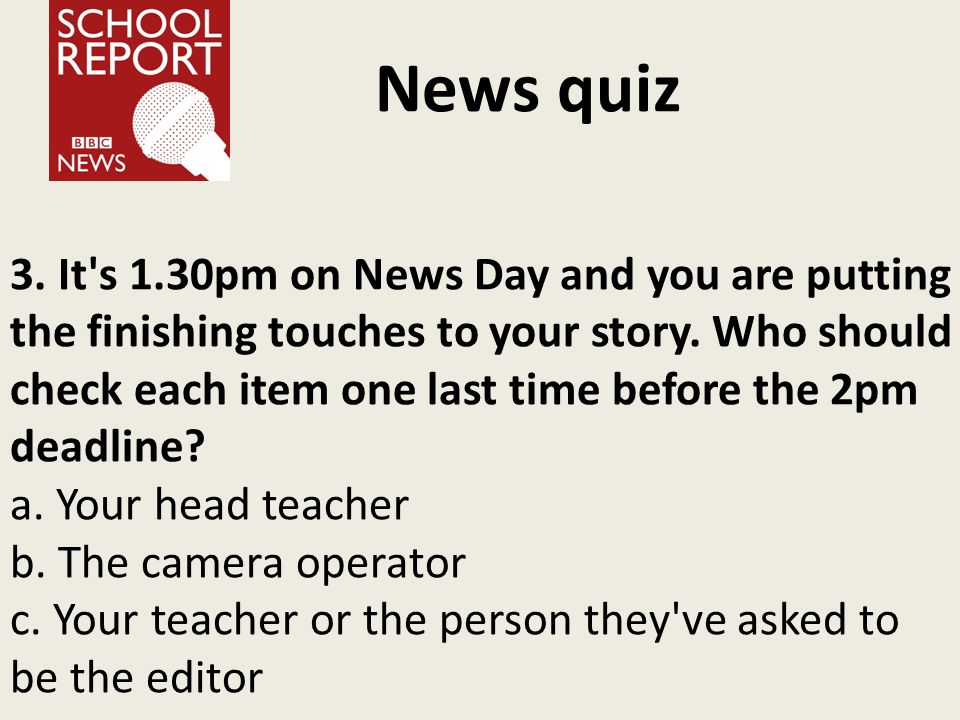 News quiz 3. It's 1.30pm on News Day and you are putting the finishing touches to your story. Who should check each item one last time before the 2pm