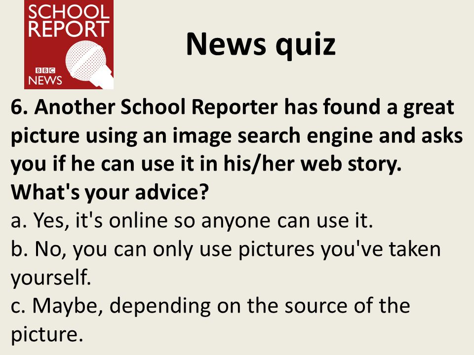 News quiz 6. Another School Reporter has found a great picture using an image search engine and asks you if he can use it in his/her web story. What's