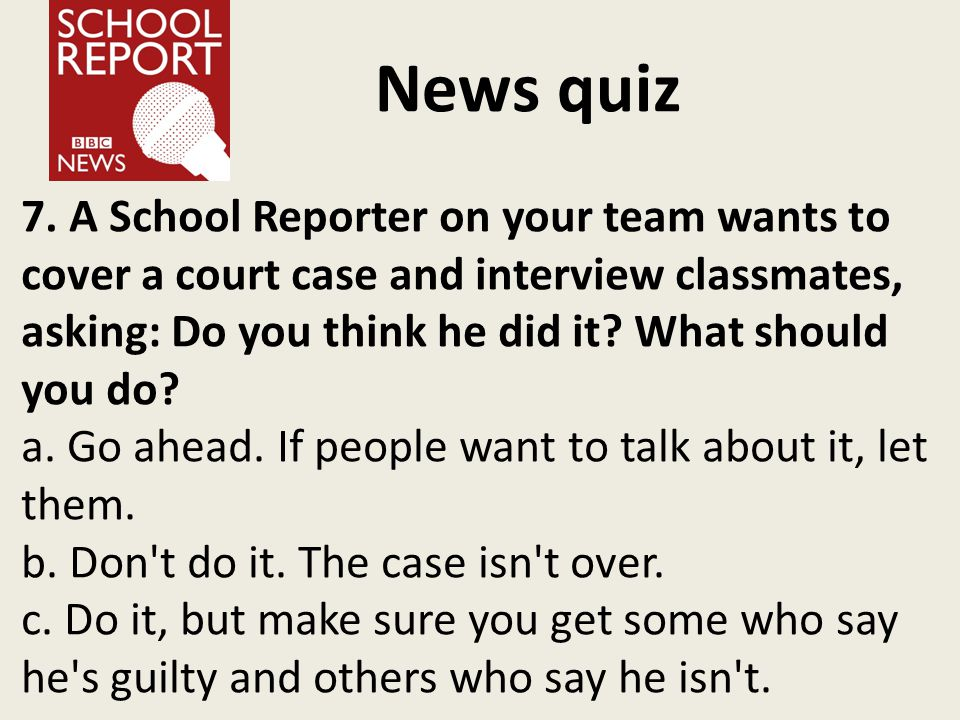 News quiz 7. A School Reporter on your team wants to cover a court case and interview classmates, asking: Do you think he did it? What should you do?