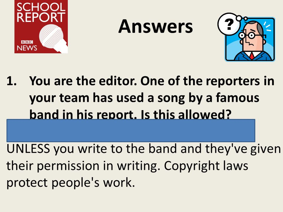 Answers 1.You are the editor. One of the reporters in your team has used a song by a famous band in his report. Is this allowed? c. No, because you do