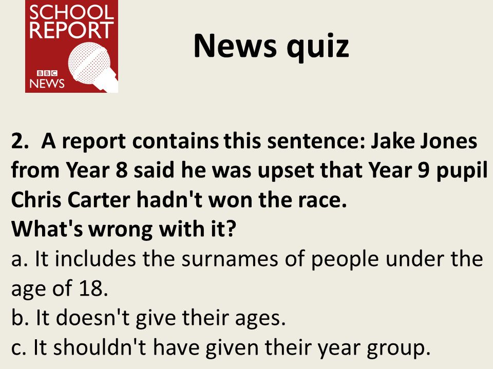 News quiz 2. A report contains this sentence: Jake Jones from Year 8 said he was upset that Year 9 pupil Chris Carter hadn't won the race. What's wron