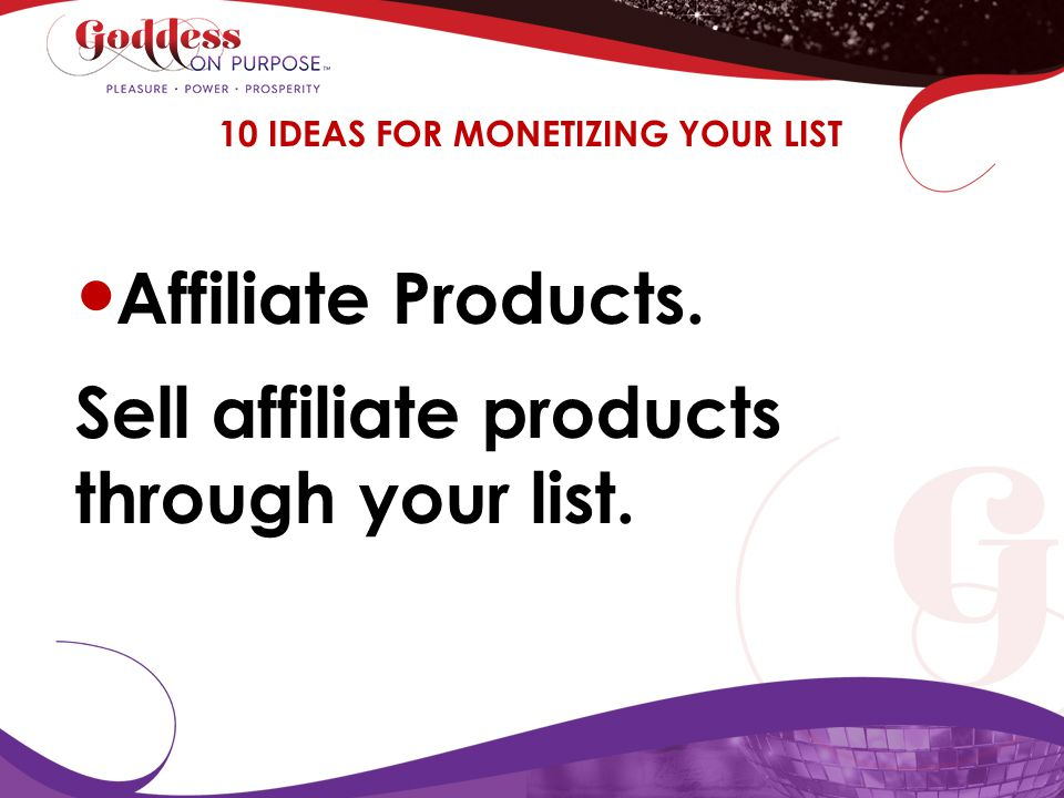 Affiliate Products. Sell affiliate products through your list. 10 IDEAS FOR MONETIZING YOUR LIST