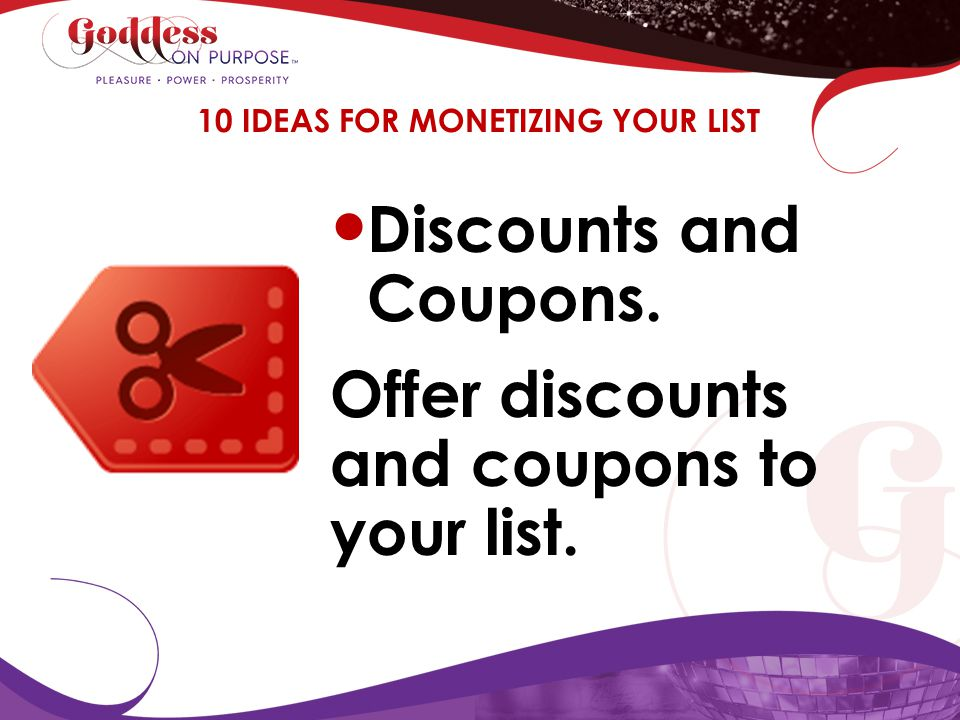 Discounts and Coupons. Offer discounts and coupons to your list. 10 IDEAS FOR MONETIZING YOUR LIST