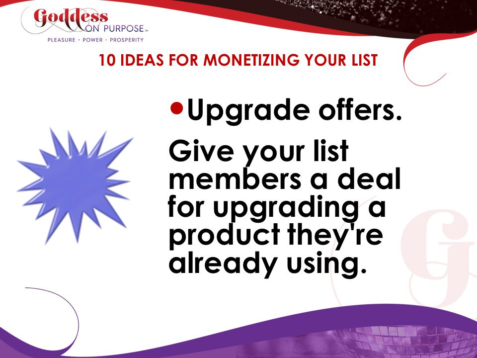 Upgrade offers. Give your list members a deal for upgrading a product they're already using. 10 IDEAS FOR MONETIZING YOUR LIST