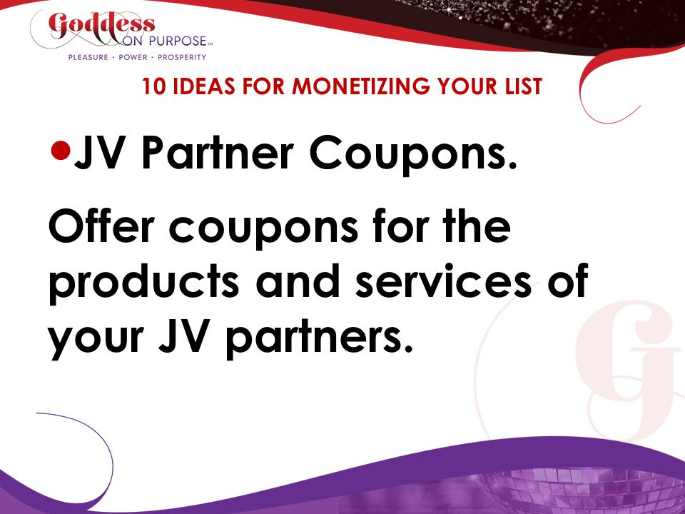 JV Partner Coupons. Offer coupons for the products and services of your JV partners. 10 IDEAS FOR MONETIZING YOUR LIST