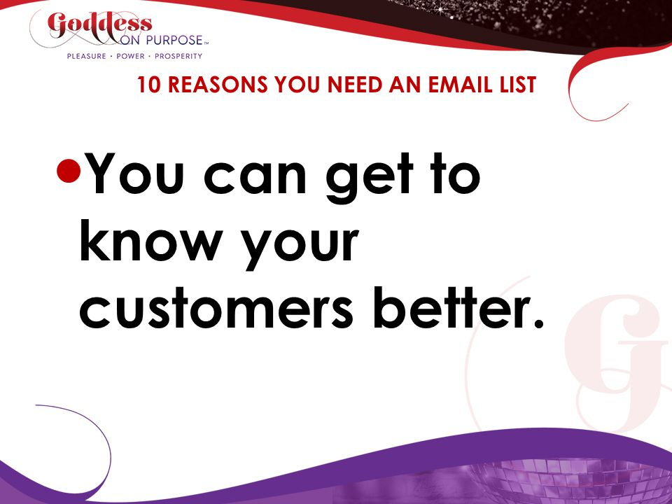 You can get to know your customers better. 10 REASONS YOU NEED AN EMAIL LIST