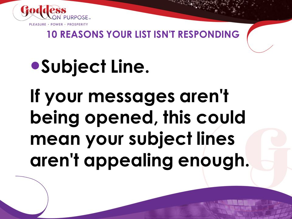 Subject Line. If your messages aren't being opened, this could mean your subject lines aren't appealing enough. 10 REASONS YOUR LIST ISN'T RESPONDING