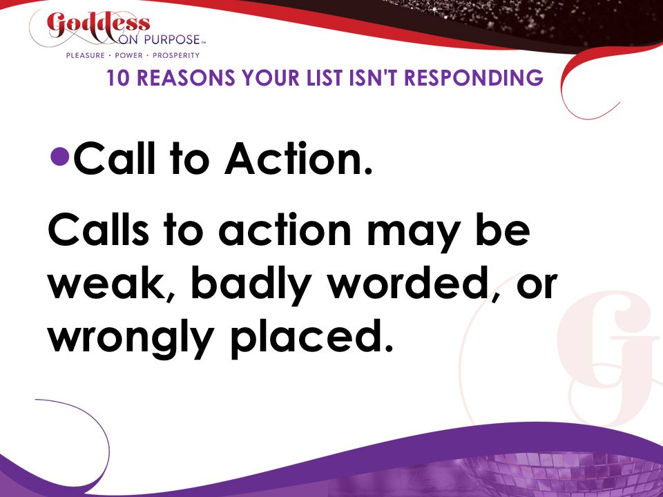 Call to Action. Calls to action may be weak, badly worded, or wrongly placed. 10 REASONS YOUR LIST ISN'T RESPONDING