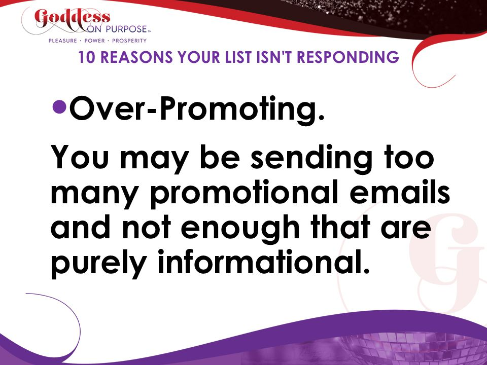Over-Promoting. You may be sending too many promotional emails and not enough that are purely informational. 10 REASONS YOUR LIST ISN'T RESPONDING