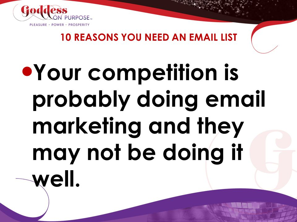 Your competition is probably doing email marketing and they may not be doing it well. 10 REASONS YOU NEED AN EMAIL LIST