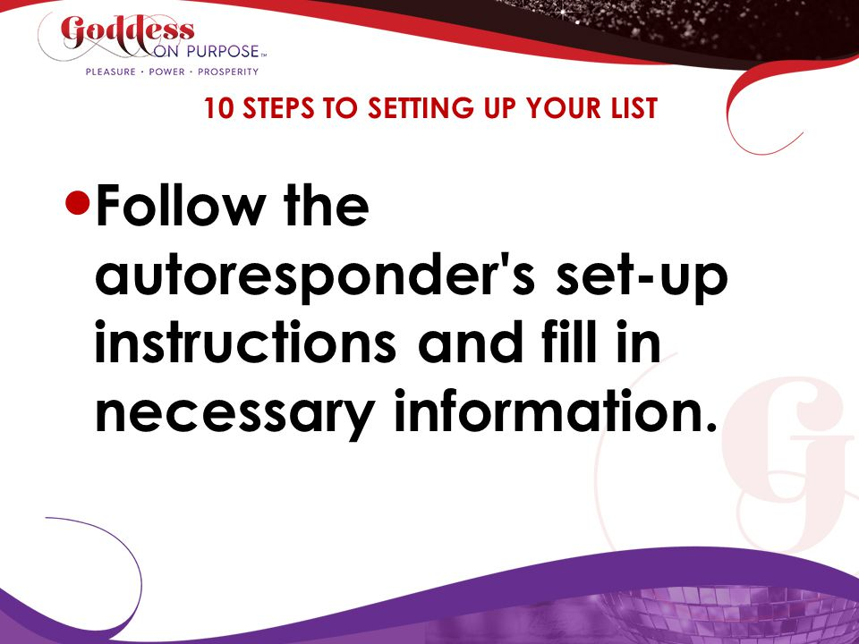 Follow the autoresponder's set-up instructions and fill in necessary information. 10 STEPS TO SETTING UP YOUR LIST