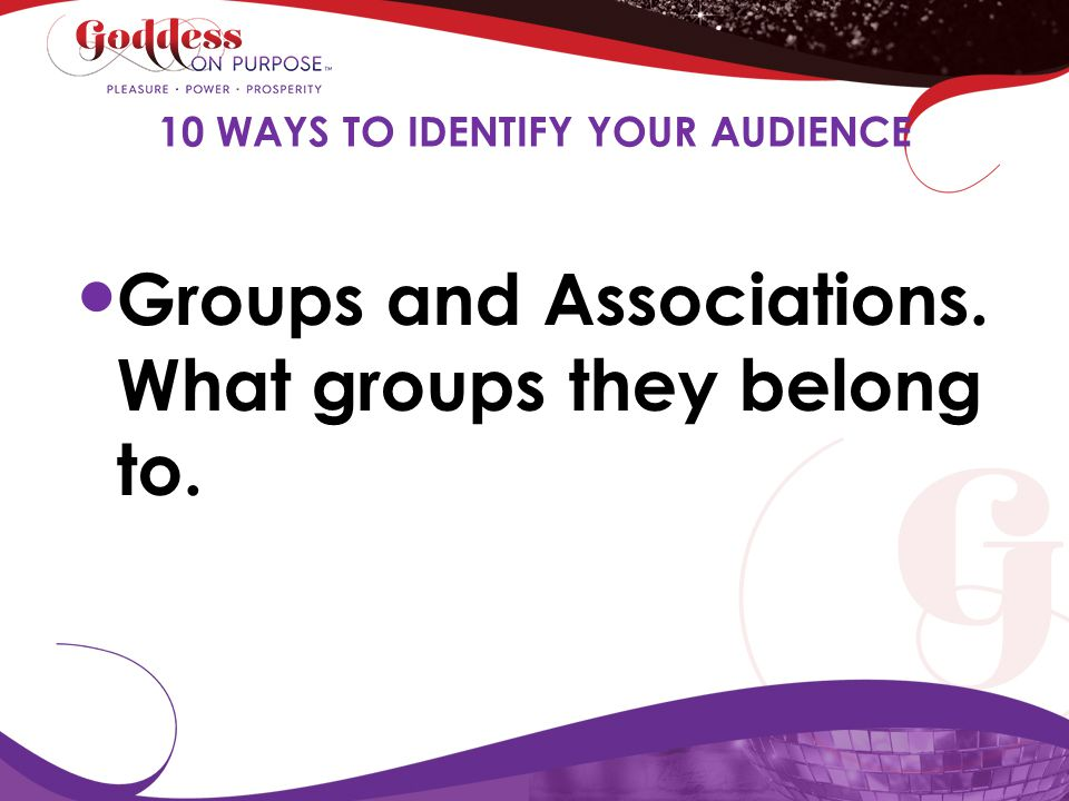 Groups and Associations. What groups they belong to. 10 WAYS TO IDENTIFY YOUR AUDIENCE