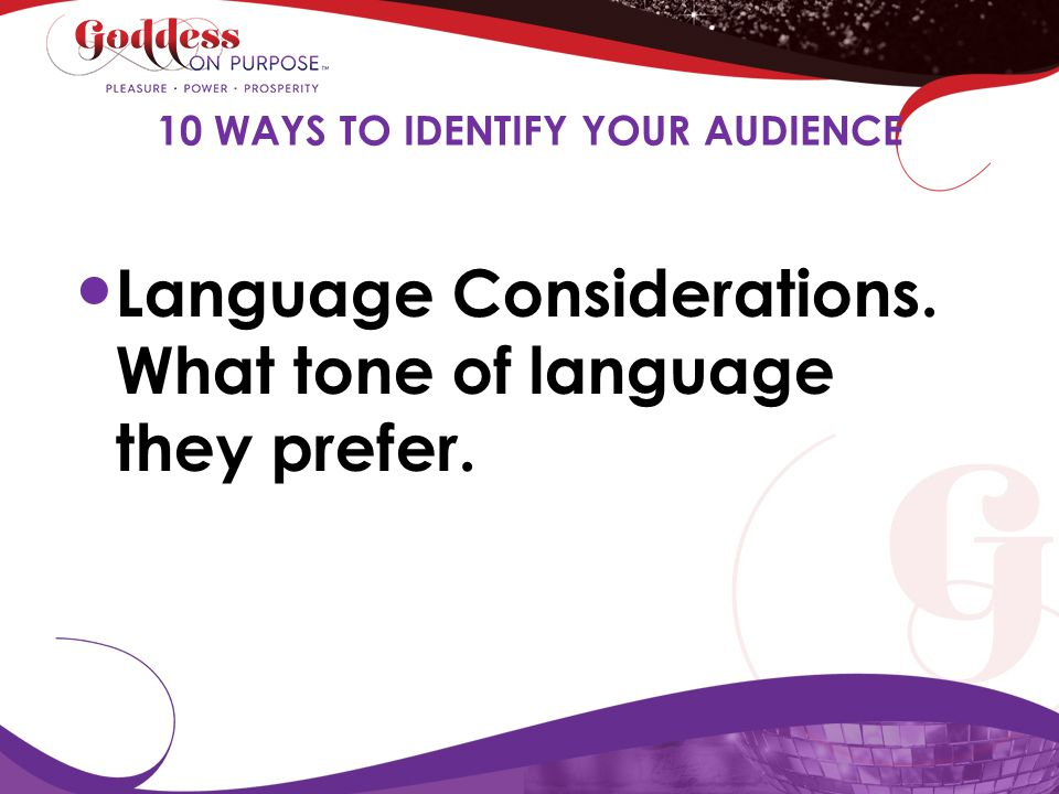 Language Considerations. What tone of language they prefer. 10 WAYS TO IDENTIFY YOUR AUDIENCE