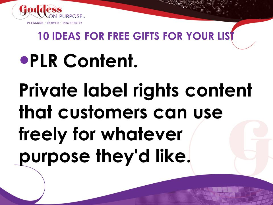 PLR Content. Private label rights content that customers can use freely for whatever purpose they'd like. 10 IDEAS FOR FREE GIFTS FOR YOUR LIST