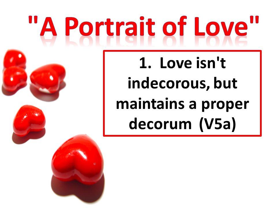 1. Love isn't indecorous, but maintains a proper decorum (V5a)