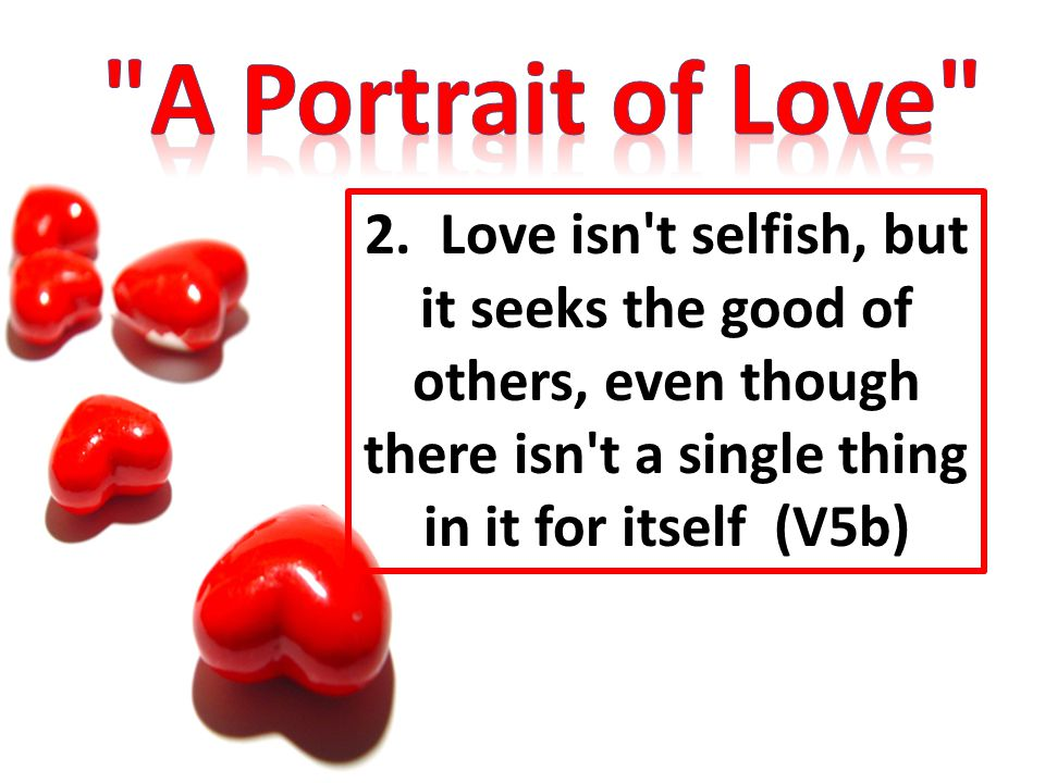 2. Love isn't selfish, but it seeks the good of others, even though there isn't a single thing in it for itself (V5b)