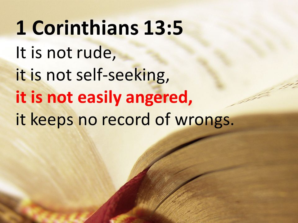 1 Corinthians 13:5 It is not rude, it is not self-seeking, it is not easily angered, it keeps no record of wrongs.