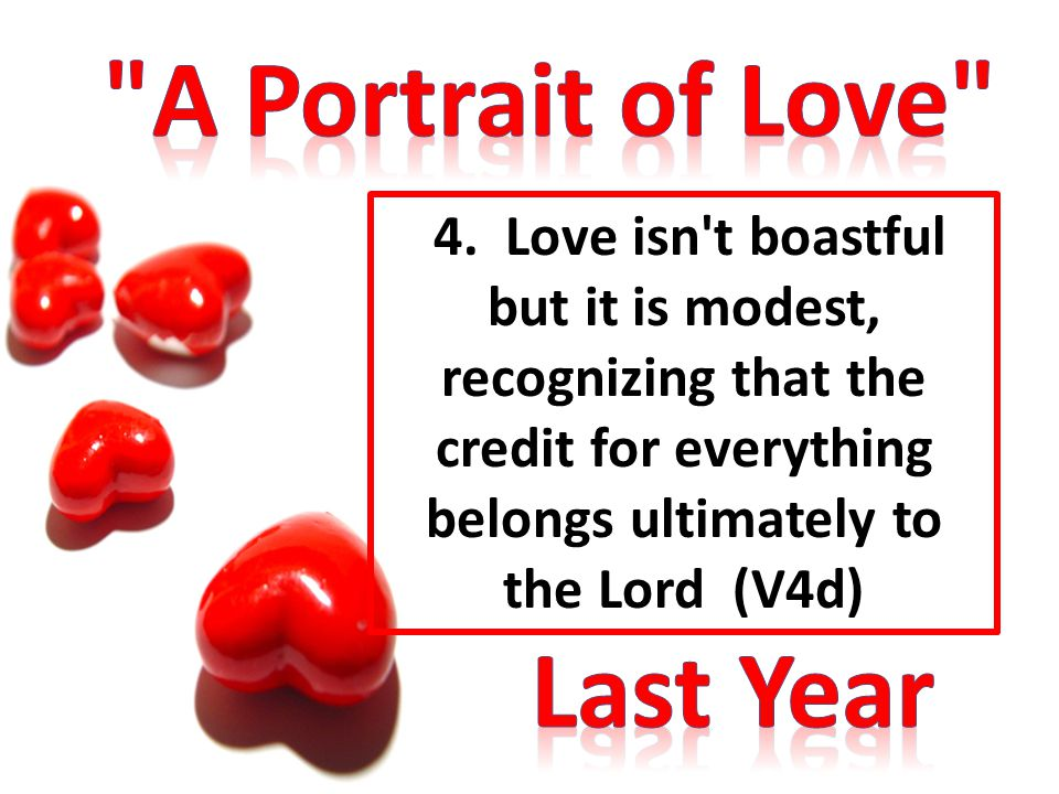 4. Love isn't boastful but it is modest, recognizing that the credit for everything belongs ultimately to the Lord (V4d)