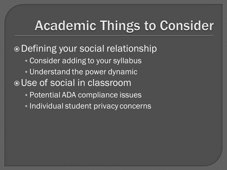  Defining your social relationship Consider adding to your syllabus Understand the power dynamic  Use of social in classroom Potential ADA compliance issues Individual student privacy concerns