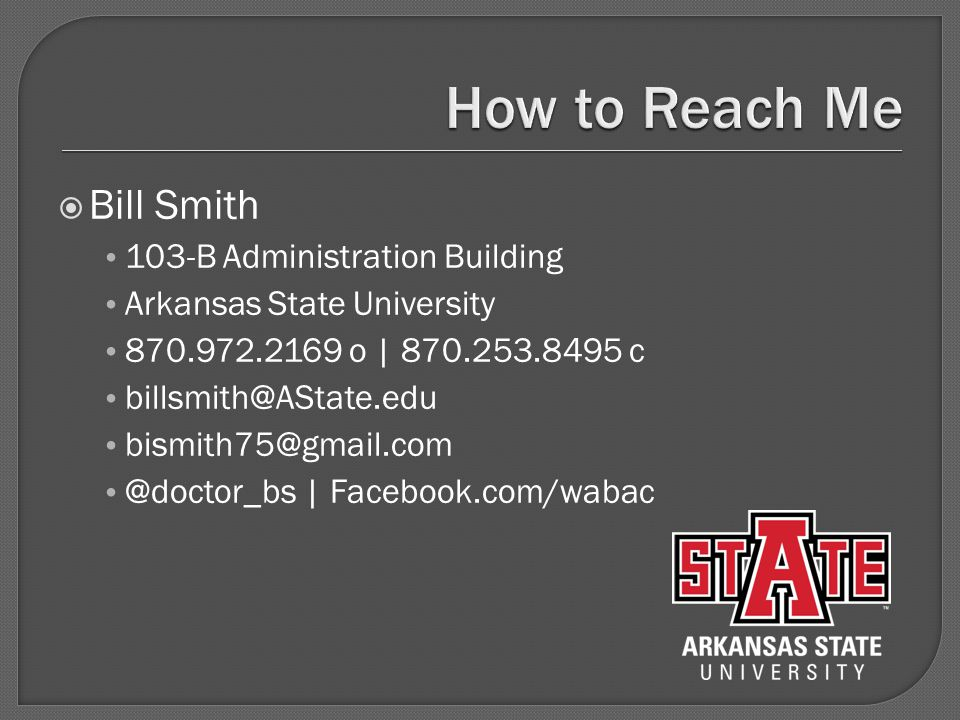  Bill Smith 103-B Administration Building Arkansas State University 870.972.2169 o | 870.253.8495 c billsmith@AState.edu bismith75@gmail.com @doctor_bs | Facebook.com/wabac