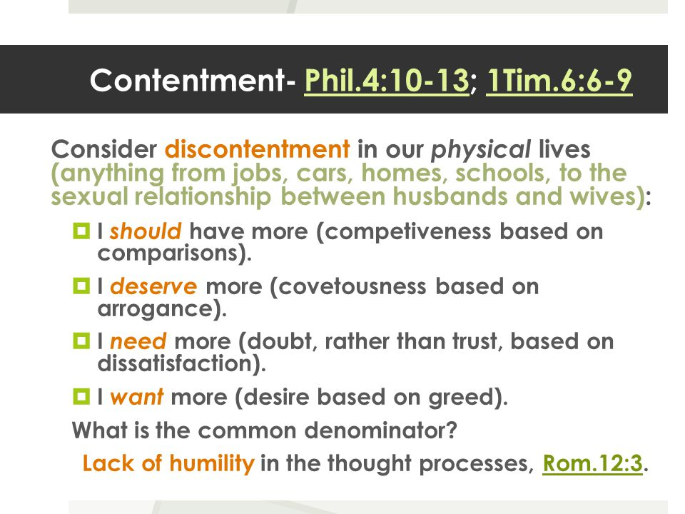 Contentment- Phil.4:10-13; 1Tim.6:6-9 Consider discontentment in our physical lives (anything from jobs, cars, homes, schools, to the sexual relationship between husbands and wives):  I should have more (competiveness based on comparisons).