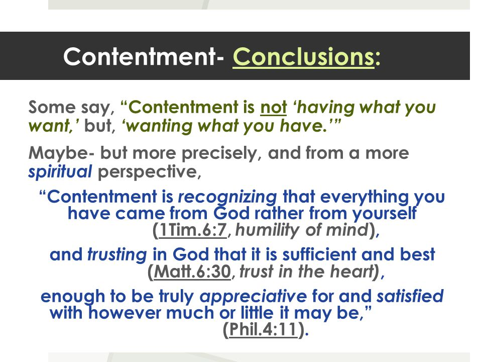 Contentment- Conclusions: Some say, Contentment is not 'having what you want,' but, 'wanting what you have.' Maybe- but more precisely, and from a more spiritual perspective, Contentment is recognizing that everything you have came from God rather from yourself (1Tim.6:7, humility of mind ), and trusting in God that it is sufficient and best (Matt.6:30, trust in the heart), enough to be truly appreciative for and satisfied with however much or little it may be, (Phil.4:11).