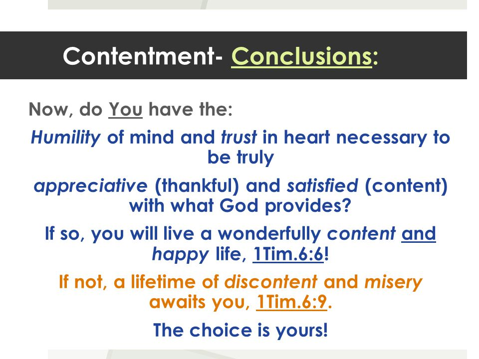 Contentment- Conclusions: Now, do You have the: Humility of mind and trust in heart necessary to be truly appreciative (thankful) and satisfied (content) with what God provides.