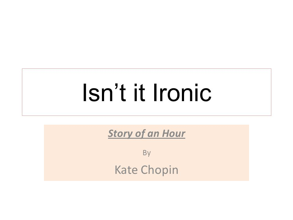 Isn't it Ironic Story of an Hour By Kate Chopin