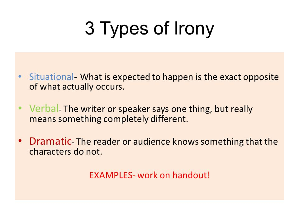 3 Types of Irony Situational- What is expected to happen is the exact opposite of what actually occurs. Verbal - The writer or speaker says one thing,