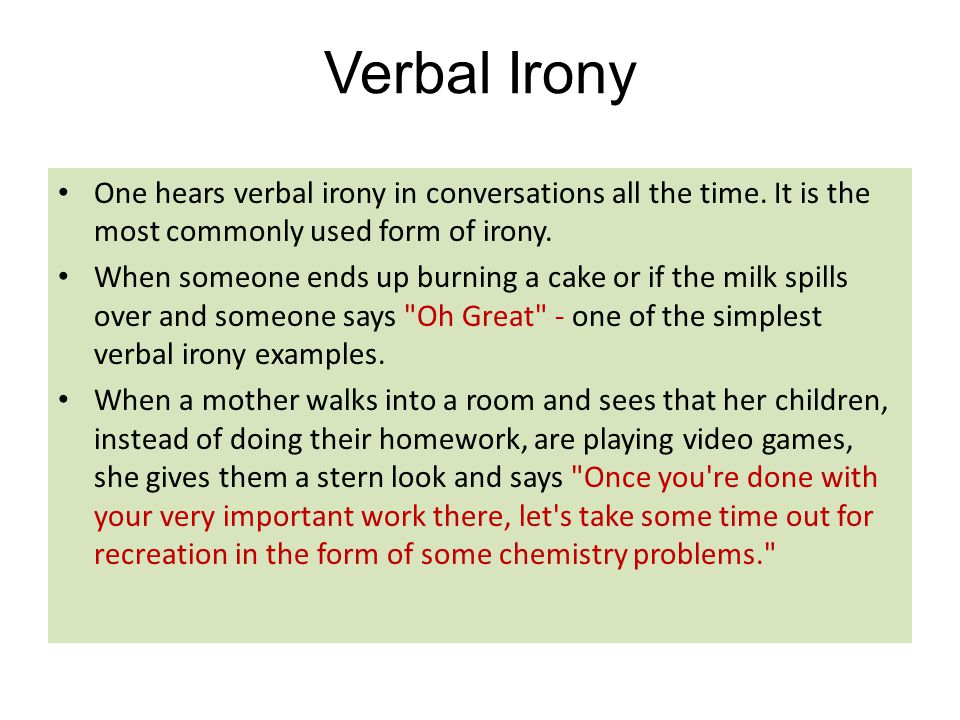 Verbal Irony One hears verbal irony in conversations all the time. It is the most commonly used form of irony. When someone ends up burning a cake or