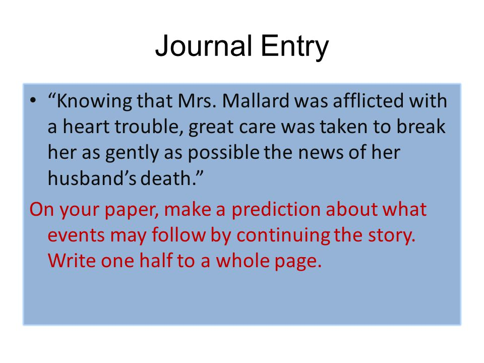 "Journal Entry ""Knowing that Mrs. Mallard was afflicted with a heart trouble, great care was taken to break her as gently as possible the news of her h"