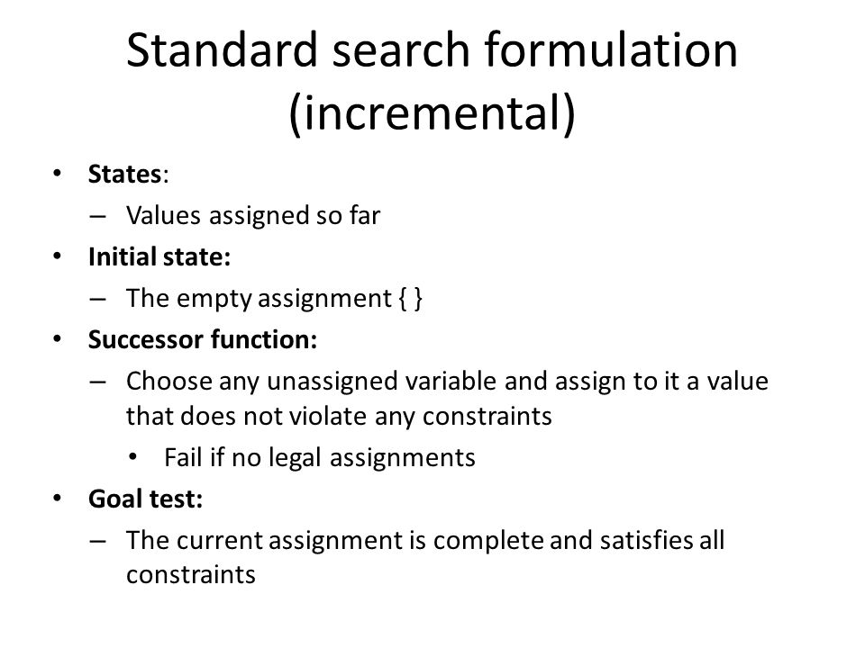 Standard search formulation (incremental) States: – Values assigned so far Initial state: – The empty assignment { } Successor function: – Choose any unassigned variable and assign to it a value that does not violate any constraints Fail if no legal assignments Goal test: – The current assignment is complete and satisfies all constraints