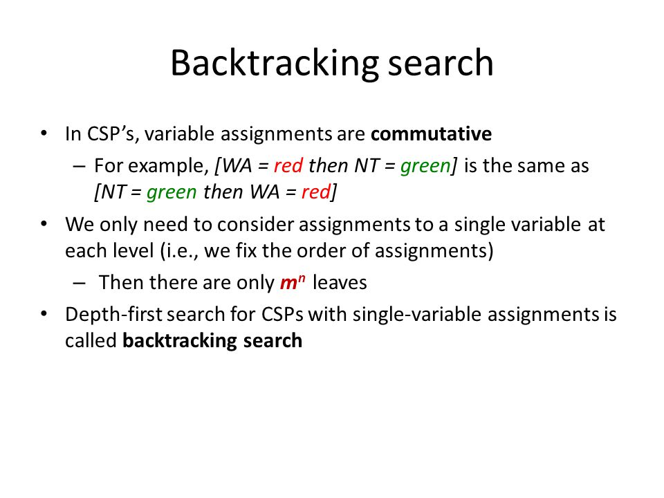 Backtracking search In CSP's, variable assignments are commutative – For example, [WA = red then NT = green] is the same as [NT = green then WA = red] We only need to consider assignments to a single variable at each level (i.e., we fix the order of assignments) – Then there are only m n leaves Depth-first search for CSPs with single-variable assignments is called backtracking search