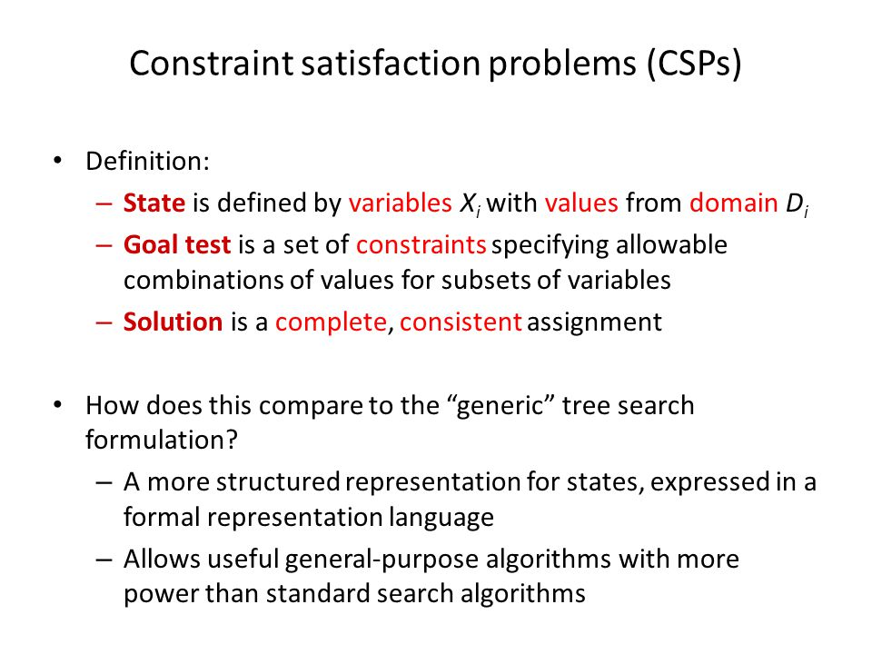 Constraint satisfaction problems (CSPs) Definition: – State is defined by variables X i with values from domain D i – Goal test is a set of constraint