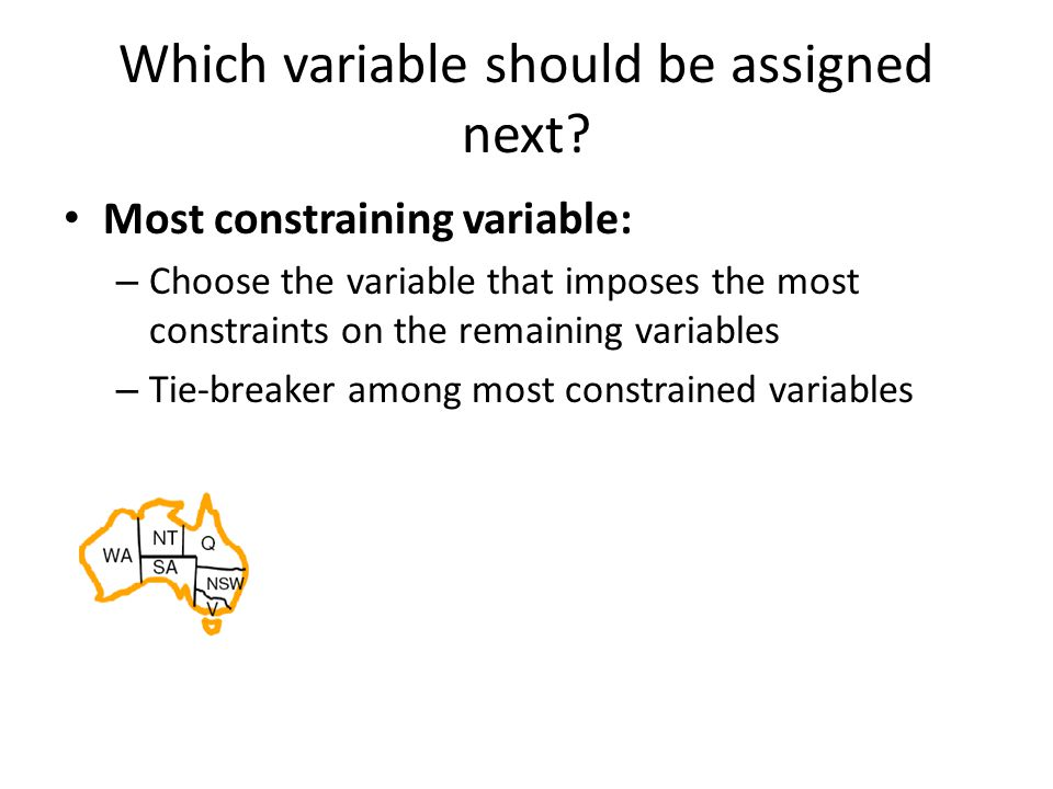 Which variable should be assigned next? Most constraining variable: – Choose the variable that imposes the most constraints on the remaining variables